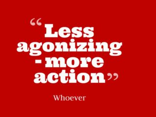 Less Agonizing, More Action